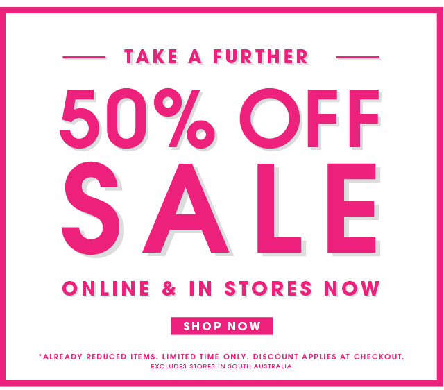 50% OFF SALE ONLINE AND IN STORES NOW