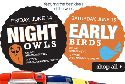 FEATURING THE BEST DEALS OF THE WEEK. NIGHT OWLS: Friday, June 14. ONLINE: 2PM-Midnight (CDT), IN STORE: 3PM-CLOSE (local time. EARLY BIRDS: Saturday, June 15. ONLINE: 12AM-3PM (CDT), IN STORE: OPEN-1PM (local time). SHOP ALL
