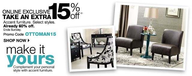 ONLINE EXCLUSIVE: extra 15% off Accent furniture. Select styles. Already 60% off. Promo Code: OTTOMAN15. Ends Sunday. SHOP NOW
