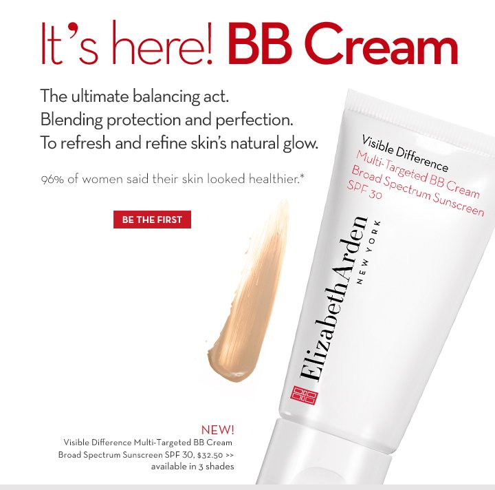 It's here! BB Cream. The ultimate balancing act. Blending protection and  perfection. To refresh and refine skin's natural glow. 96% of women said their skin looked healthier.* BE THE FIRST. NEW! Visible Difference Multi-Targeted BB Cream Broad Spectrum Sunscreen SPF 30, $32.50. Available in 3 shades.