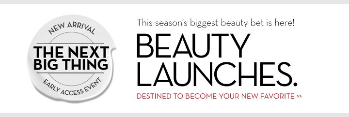 NEW ARRIVAL. THE NEXT BIG THING. EARLY ACCESS EVENT. This season's biggest beauty bet is here! BEAUTY LAUNCHES. DESTINED TO BECOME YOUR NEW FAVORITE.