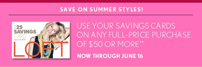 SAVE ON SUMMER STYLES!    USE YOUR SAVINGS CARDS ON ANY FULL–PRICE PURCHASE  OF $50 OR MORE** NOW THROUGH JUNE 16