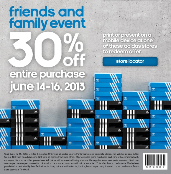 friends and family event. 30% off entire purchase, june 14-16, 2013. print or present on a mobile device at one of these adidas stores to redeem offer. Valid June 14-16, 2013. Limited time offer. Only valid at adidas Sport Performance and Originals Stores. Not valid at adidas Outlet Stores. Not valid on adidas.com. Not valid at adidas Employee store. Offer excludes prior purchases and cannot be combined with employee discount or other promotions. All prices will automatically ring down at the register when coupon is scanned. Limit one coupon per person per transaction. Altered or reproduced coupons will not be accepted. This offer has no cash value. Void where prohibited or restricted by law. Exclusions include, but are not limited to, iconics, boost, supernova, licensed product and more. See a store associate for detail.
