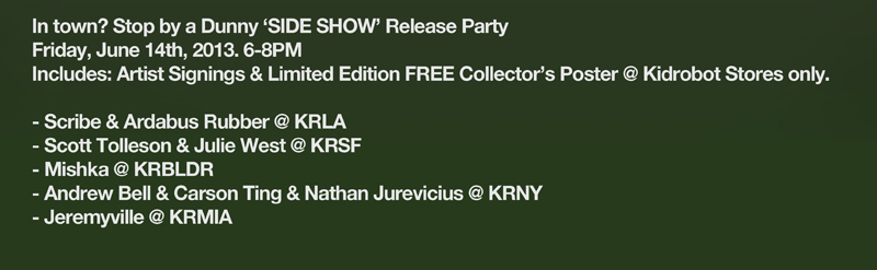 In town?  Stop by a Dunny 'Side Show' Release Party Friday, June 14th, 2013. 6-8PM.  Includes: Artist Signings & Limited Edition Free Collector's Poster @ Kidrobot Stores only.  Scribe & Arddabus Rubber @ KRLA, Scott Tolleson & Julie West @KRSF, Mishka @ KRBLDR, Andrew Bell & Carson Ting & Nathan Jurevicius @ KRNY, Jeremyville @ KRMIA