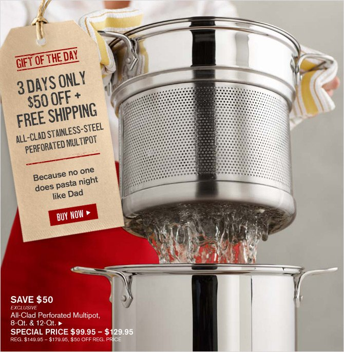 GIFT OF THE DAY - 3 DAYS ONLY - $50 OFF + FREE SHIPPING - ALL-CLAD STAINLESS-STEEL PERFORATED MULTIPOT - Because no one does pasta night like Dad - BUY NOW