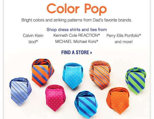 Color Pop Bright colors and striking patterns from Dad's favorite brands. Shop dress shirts and ties from Calvin Klein Kenneth Cole REACTION® MICHAEL Michael Kors® Izod® Perry Ellis Portfolio® and more!