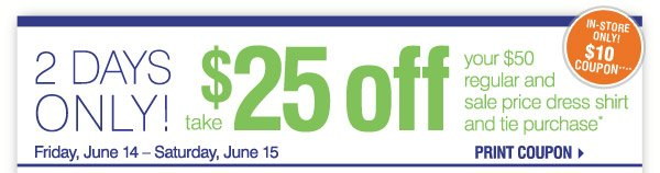 2 Days Only! Friday, June 14 – Saturday, June 15 Take $25 off your $50 regular and sale price dress shirt and tie purchase* Print coupon In-Store Only!