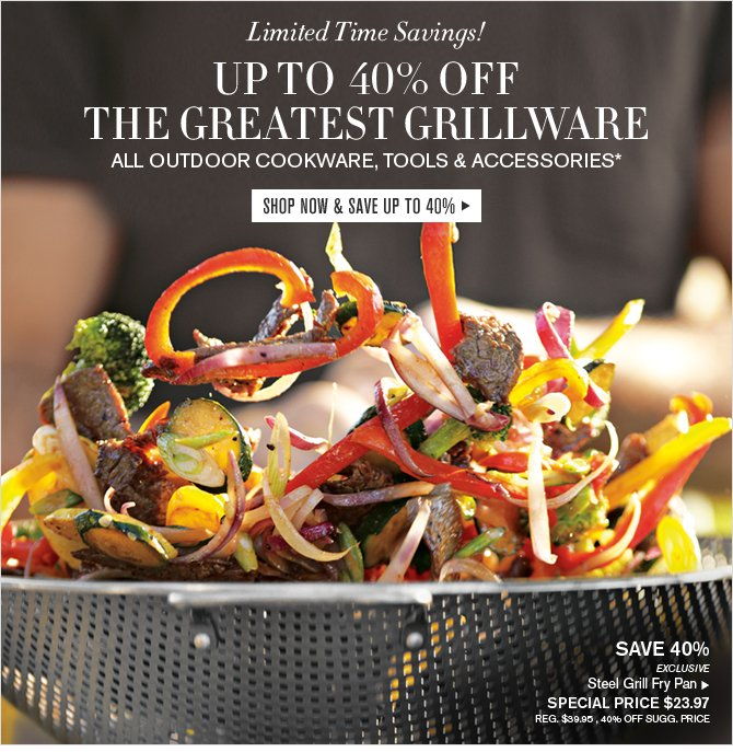 Limited Time Savings! UP TO 40% OFF THE GREATEST GRILLWARE - ALL OUTDOOR COOKWARE, TOOLS & ACCESSORIES* - SHOP NOW & SAVE UP TO 40%