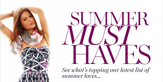 Summer Must Haves See what's topping our latest list Of summer loves…