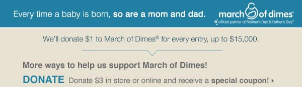 Every time a baby is born, so are a mom and dad. We'll donate $1 to March of Dimes® for every entry, up to $15,000. More ways to help us support     March of Dimes! DONATE Donate $3 in sore or online and receive a special coupon!