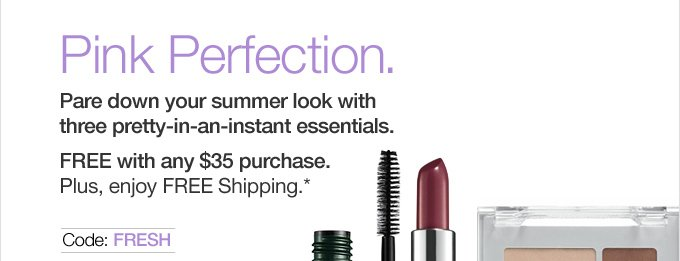 Pink Perfection. Pare down your summer look with three pretty-in-an-instant essentials. FREE with any $35 purchase.Plus, enjoy FREE Shipping.* Code FRESH.