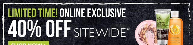 LIMITED TIME! ONLINE EXCLUSIVE -- 40% OFF SITEWIDE*