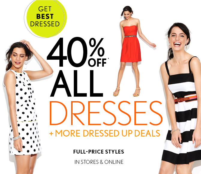 GET BEST DRESSED  40% OFF*  ALL DRESSES  + MORE DRESSED UP DEALS  FULL–PRICE STYLES  IN STORES & ONLINE