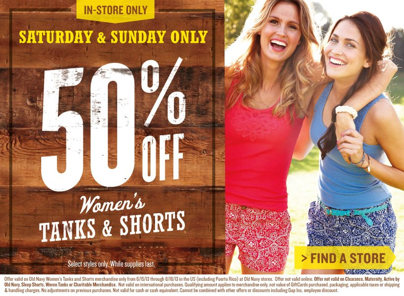IN–STORE ONLY | SATURDAY & SUNDAY ONLY | 50% OFF WOMEN'S TANKS & SHORTS | Select styles only. While supplies last. | FINDA A STORE | Offer valid on Old Navy Women's Tanks and Shorts merchandise only from 6/15/13 through 6/16/13 in the US (including Puerto Rico) at Old Navy stores. Offer not valid online. Offer not valid on Clearance, Maternity, Active by Old Navy, Sleep Shorts, Woven Tanks or Charitable Merchandise. Not valid on international purchases. Qualifying amount applies to merchandise only, not value of GiftCards purchased, packaging, applicable taxes or shipping & handling charges. No adjustments on previous purchases. Not valid for cash or cash equivalent. Cannot be combined with other offers or discounts including Gap Inc. employee discount.