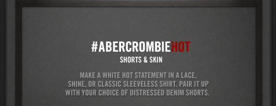 #ABERCROMBIEHOT SHORTS & SKIN MAKE A WHITE HOT STATEMENT IN A  LACE, SHINE, OR CLASSIC SLEEVELESS SHIRT. PAIR IT UP WITH YOUR CHOICE OF  DISTRESSED DENIM SHORTS.