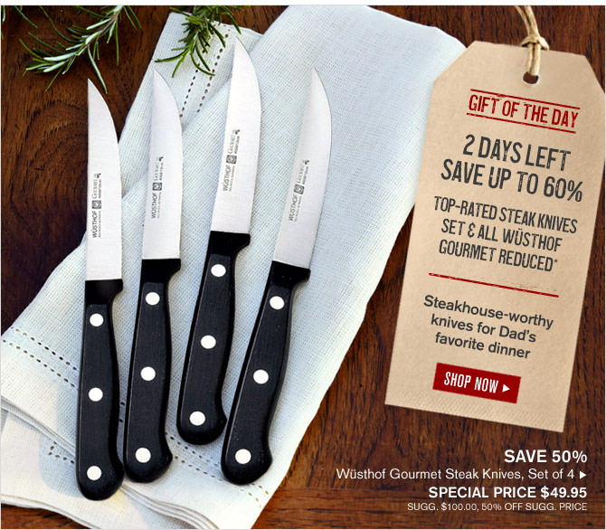 GIFT OF THE DAY - 2 DAYS LEFT - SAVE UP TO 60% - TOP-RATED STEAK KNIVES SET & ALL WÜSTHOF GOURMET REDUCED* - Steakhouse-worthy knives for Dad's favorite dinner - SHOP NOW