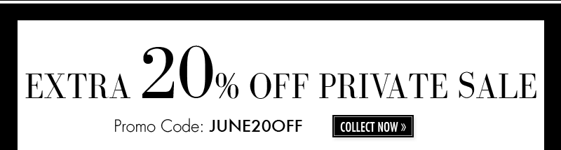EXTRA 20% OFF PRIVATE SALE. Promo Code: JUNE20OFF COLLECT NOW.
