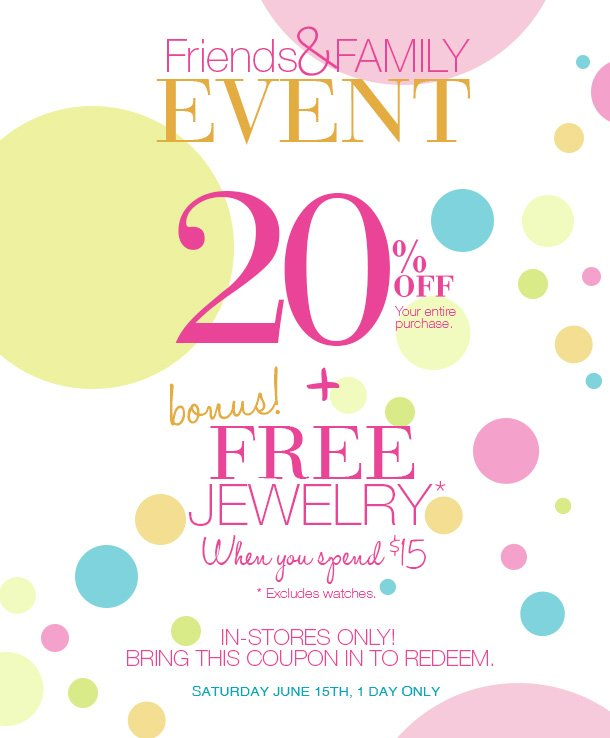 TODAY ONLY! Friends & Family Event! BRING IN THIS EMAIL TO RECEIVE 20% OFF YOUR ENTIRE PURCHASE! + BONUS! FREE Jewelry when you spend $15 or more. Excludes watches. IN-STORES ONLY! Valid today, 06-15-13! SHOP NOW!