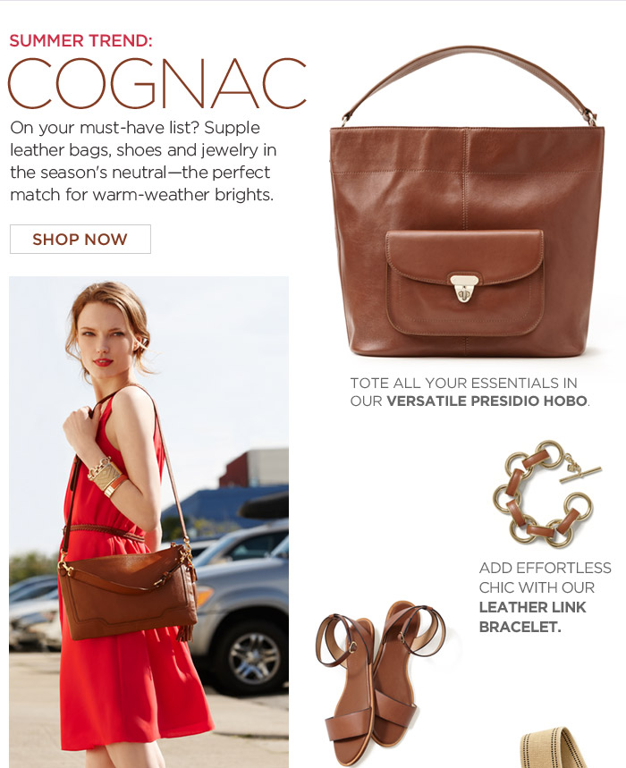 SUMMER TREND: COGNAC  | On your must-have list? Supple leather bags, shoes and jewelry in the season's neutral—the perfect match for warm-weather brights.  SHOP NOW