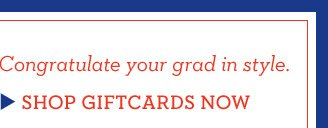 Congratulate your grad in style. SHOP GIFTCARDS NOW
