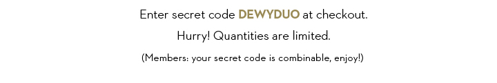 Enter secret code DEWYDUO at checkout. Hurry! Quantities are limited. (Members: your secret code is combinable, enjoy!)