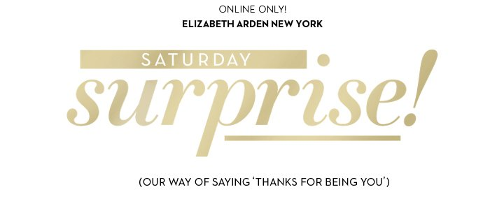 ONLINE ONLY! ELIZABETH ARDEN NEW YORK. SATURDAY surprise! (OUR WAY OF SAYING 'THANKS FOR BEING YOU')