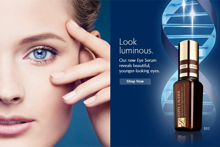 Look luminous. Our new Eye Serum reveals beautiful, younger–looking eyes. Shop Now »
