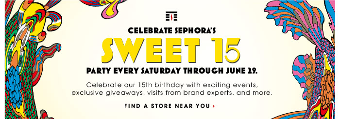 Celebrate Sephora's Sweet 15. Party every saturday through June 29. Celebrate our 15th birthday with exciting events, exclusives giveaways, visits from brand experts, and more. Find a store near you.