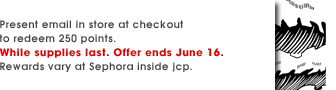 Present email in store at checkout to redeem 250 points. While supplies last. Offer ends June 16. Rewards vary at Sephora inside jcp.