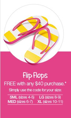 Flip Flops: FREE with any $40  purchase.* Simply use the code for your size: SML (sizes 4-5) LG (sizes  8-9) MED (sizes 6-7) XL (sizes 10-11)