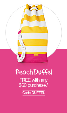 Beach Duffel: FREE with any  $60 purchase.* Code DUFFEL