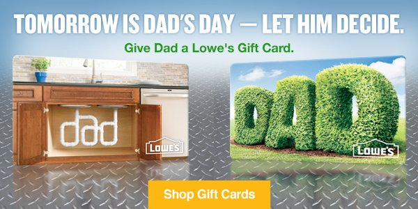 Tomorrow is Dad's Day — Let Him Decide. Give Dad a Lowe's Gift Card. Shop Gift Cards.