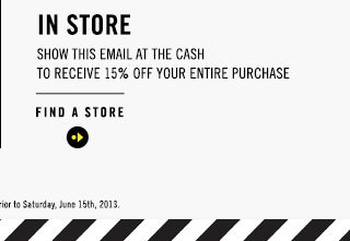 IN STORE | SHOW THIS EMAIL AT THE CASH TO RECEIVE 15% OFF YOUR ENTIRE PURCHASE | FIND A STORE