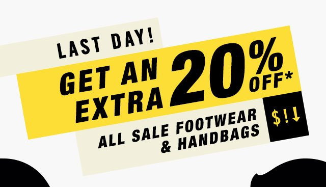 LAST DAY! GET AN EXTRA  20% OFF* ALL SALE FOOTWEAR & HANDBAGS