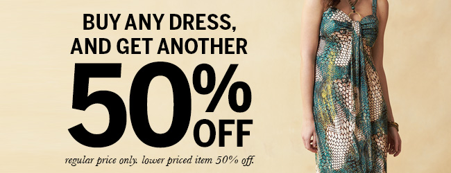 Buy any dress and get another 50% off. Regular price only. Lower priced item 50% off.