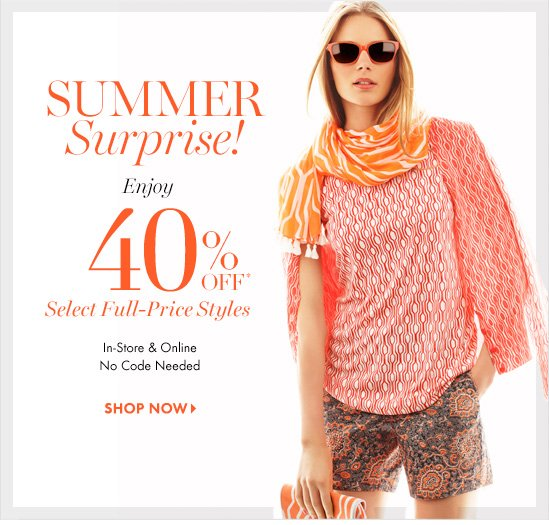 SUMMER Surprise!  Enjoy 40% OFF* Select Full–Price Styles  In–Store & Online No Code Needed  SHOP NOW