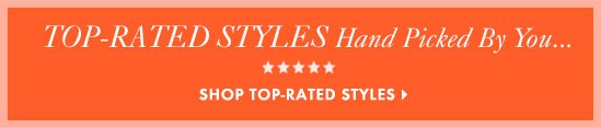 TOP–RATED STYLES Hand Picked By You...SHOP TOP–RATED STYLES