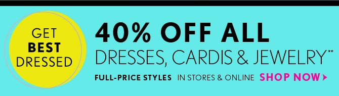 GET BEST DRESSED  40% OFF ALL DRESSES, CARDIS & JEWELRY** FULL–PRICE STYLES  IN STORES & ONLINE  SHOP NOW