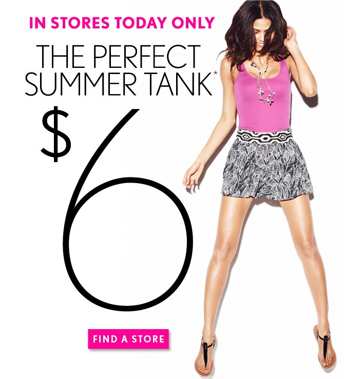 IN STORES TODAY ONLY THE PERFECT SUMMER TANK $6*  FIND A STORE