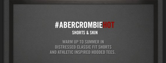 #ABERCROMBIEHOT SHORTS & SKIN WARM UP TO SUMMER IN DISTRESSED CLASSIC FIT SHORTS AND ATHLETIC INSPIRED HOODED TEES.