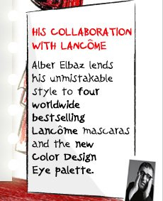 HIS COLLABORATION WITH LANCOME | Alber Elbaz lends his unmistakable style to four worldwide bestselling Lancome mascaras and the new Color Design Eye palette.