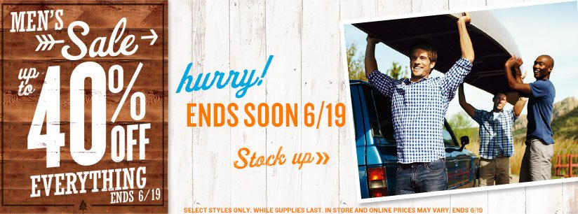 MEN'S Sale | up to 40% OFF EVERYTHING | ENDS 6/19 | hurry! ENDS SOON 6/19 | Stock up | SELECT STYLES ONLY. WHILE SUPPLIES LAST. IN STORE AND ONLINE PRICES MAY VARY. ENDS 6/19