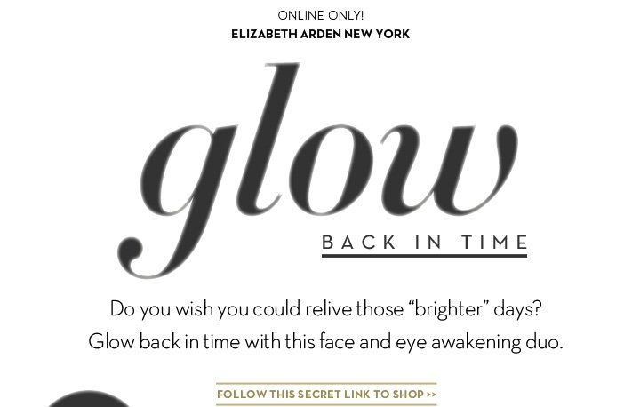 """ONLINE ONLY! ELIZABETH ARDEN NEW YORK. Glow Back In Time. Do you wish you could relive those """"brighter"""" days? Glow back in time with this face and eye awakening duo. FOLLOW THIS SECRET LINK TO SHOP."""