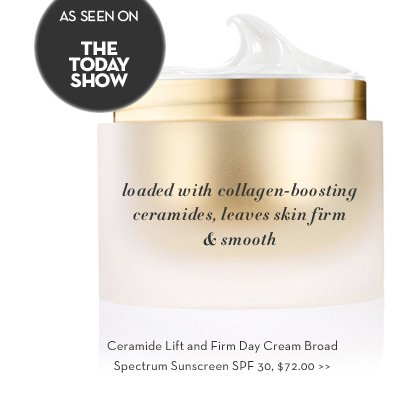 AS SEEN ON THE TODAY SHOW. Loaded with collagen-boosting ceramides, leaves skin firm & smooth. Ceramide Lift and Firm Day Cream Broad Spectrum SPF 30, $72.00.