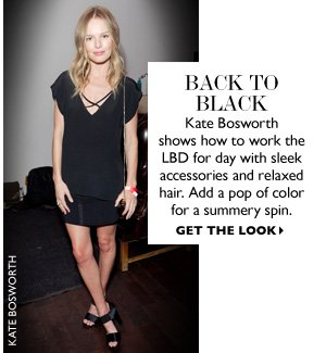 BACK TO BLACK Kate Bosworth shows how to work the LBD for day with sleek accessories and relaxed hair. Add a pop of color for a summery spin. GET THE LOOK