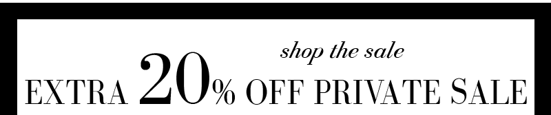 EXTRA 20% OFF PRIVATE SALE. SHOP THE SALE.