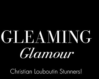 GLEAMING GLAMOUR. Christian Louboutin Stunners!