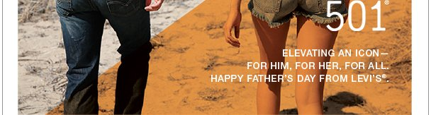 501® Elevating an icon— for him, for her, for all. Happy Father's Day from Levi's®.