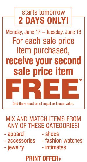 Starts Tomorrow, 2 Days Only! In-Store and Online. For each sale price item purchased, receive your second sale price item FREE* Print coupon.
