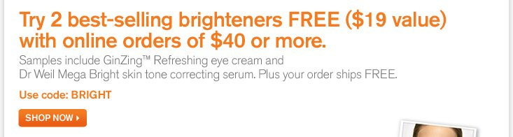 Try 2 best selling brighteners FREE a 19 dollars value with online order of 40 dollars or more Samples include GinZing Refreshing eye cream and Dr Weil Mega Bright skin tone correcting serum Plus your order ships FREE Use code BRIGHT SHOP NOW